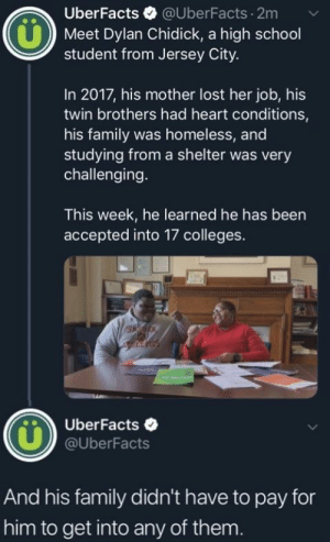 Family, Homeless, and School: UberFacts @UberFacts.2m  Meet Dylan Chidick, a high school  student from Jersey City.  In 2017, his mother lost her job, his  twin brothers had heart conditions,  his family was homeless, and  studying from a shelter was very  challenging.  This week, he learned he has been  accepted into 17 colleges.  UberFacts .  @UberFacts  And his family didn't have to pay for  him to get into any of them. So heart warming ❤️❤️