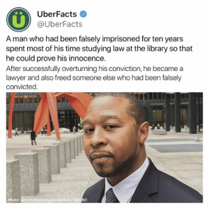 Lawyer, Memes, and Library: UberFacts  @UberFacts  A man who had been falsely imprisoned for ten years  spent most of his time studying law at the library so that  he could prove his innocence.  After successfully overturning his conviction, he became a  lawyer and also freed someone else who had been falsely  convicted.  Photo: Jarrett Adams by Ari Melber/MS Incredible 👏🏽
