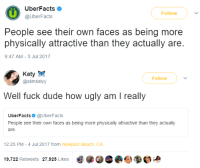 Dude, Newport, and Ugly: UberFacts  @UberFacts  Follow  People see their own faces as being more  physically attractive than they actually are.  9:47 AM-3 Jul 2017   Katyg  @slimkatyy  Follow  Well fuck dude how ugly am I really  UberFacts@UberFacts  People see their own faces as being more physically attactive than they actually  are  12:25 PM-4 Jul 2017 from Newport Beach, CA  9,722 Retweets 27,925 Llkes  eea
