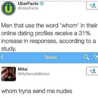 ~Junky Cat: UberFacts  @UberFacts  Men that use the word 'whom' in their  online dating profiles receive a 31%  increase in responses, according to a  study.  Tweet  Mike  @MyNamels Bonez  whom tryna send me nudes ~Junky Cat