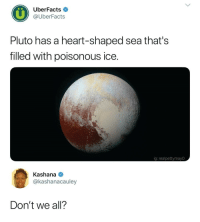 Heart, Pluto, and Ice: UberFacts  @UberFacts  Pluto has a heart-shaped sea that's  filled with poisonous ice.  ig: realpettymayO  Kashana  @kashanacauley  Don't we all? <h2>…</h2>