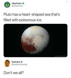 Heart, Pluto, and Ice: UberFacts  @UberFacts  Pluto has a heart-shaped sea that's  filled with poisonous ice.  ig: realpettymayO  Kashana  @kashanacauley  Don't we all? <p>&hellip;</p>