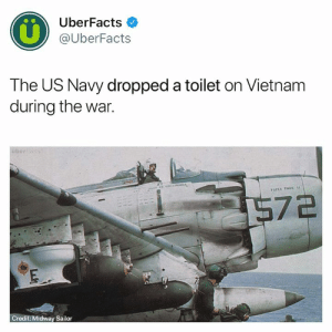 Memes, Uber, and Navy: UberFacts  @UberFacts  The US Navy dropped a toilet on Vietnanm  during the war.  uber  PARER TILES  7a  Credit: Midway Sailor Usually it's the bombs that are dropped in toilets...