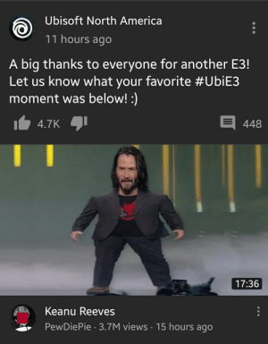 America, Ubisoft, and Keanu Reeves: Ubisoft North America  11 hours ago  A big thanks to everyone for another E3!  Let us know what your favorite #UbiE3  moment was below! :)  448  4.7K  17:36  Keanu Reeves  PewDiePie 3.7M views 15 hours ago Felix, why are you hacking my feed?