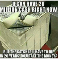 Memes, Money, and Tough: UCAN HAVE 20  MILLION CASH  RIGHT NOW  BUT THE CATCH ISU  TO DIE  IN 20 YEARSLDOUTTAKE THE MONEY This one is tough oh What are you doing? 🤔