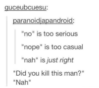 "Dank, Nope, and 🤖: uceubcuesu  aranoidiapandroid  ""no"" is too serious  ""nope"" is too casual  ""nah"" is just right  ""Did you kill this man?""  ""Nah"" Nuh Uh"