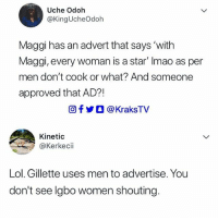 Friends, Lol, and Memes: Uche Odoh  @KingUcheOdoh  Maggi has an advert that says 'with  Maggi, every woman is a star' Imao as per  men don't cook or what? And someone  approved that AD?!  回f步○ @ KraksTV  Kinetic  @Kerkecii  Lol. Gillette uses men to advertise. You  don't see lgbo women shouting. My chest 😭😭😭 ➡Tag your Ibo friends😂😂😂