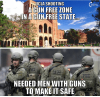 Tell Me Again How Gun Free Zones Help... #BigGovSucks: UCLA SHOOTING  A GUN FREE ZONE  IN A GUN FREE STATE  NEEDED MEN WITH GUNS  TO MAKE IT SAFE Tell Me Again How Gun Free Zones Help... #BigGovSucks
