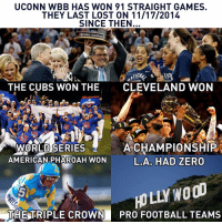 Memes, Zero, and Cleveland: UCONN WBB HAS WON 91 STRAIGHT GAMES.  THEY LAST LOST ON 11/17/2014  SINCE THEN.  NATIONAL CHAMPION T  TID  THE CUBS WON THE  CLEVELAND WON  WORLD SERIES  A CHAMPIONSHIP  AMERICAN PHAROAH WON  L. A HAD ZERO  NO  HOLLY THE TRIPLE CROWN  PRO FOOTBALL TEAMS It has been a while since UConn lost.