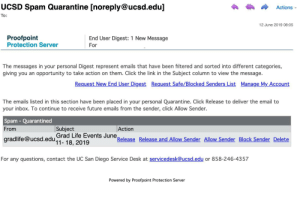 Click, Future, and Life: UCSD Spam Quarantine [noreply@ucsd.edu]  Actions  To:  12 June 2019 08:05  Proofpoint  Protection Server  End User Digest: 1 New Message  For  The messages in your personal Digest represent emails that have been filtered and sorted into different categories,  giving you  opportunity to take action on them. Click the link in the Subject column to view the message.  an  Request New End User Digest  Request Safe/Blocked Senders List  Manage My Account  The emails listed in this section have been placed in your personal Quarantine. Click Release to deliver the email to  your inbox. To continue to receive future emails from the sender, click Allow Sender.  Spam - Quarantined  Subject  Action  From  gradlife@ucsd.edu Grad Life Events June.  11- 18, 2019  Release Release and Allow Sender Allow Sender Block Sender Delete  For any questions, contact the UC San Diego Service Desk at servicedesk@ucsd.edu or 858-246-4357  Powered by Proofpoint Protection Server UC San Diego spam filter quarantines it's own internal listserve