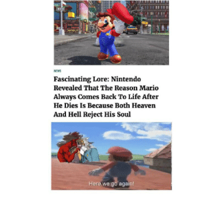 Is Nintendo ok: ud a  NEWS  Fascinating Lore: Nintendo  Revealed That The Reason Mario  Always Comes Back To Life After  He Dies Is Because Both Heaven  And Hell Reject His Soul  Here we go again! Is Nintendo ok