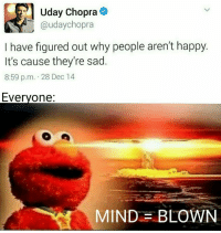 Mind = Blown rvcjinsta: Uday Chopra  (a udaychopra  I have figured out why people aren't happy.  It's cause they're sad  8:59 p.m. 28 Dec 14  Everyone:  MIND BLOWN Mind = Blown rvcjinsta