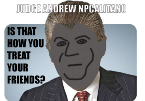 Friends, Dick, and Trump: UDGE ANDREW NPCALITANO  IS THAT  HOW YOU  TREAT  YOUR  FRIENDS Judge Andrew has been on GEOTUS's dick during the whole Mueller Witch Hunt. Now he is surprised by a Trump Tweet.
