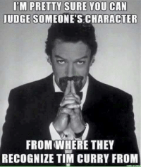 Tims: UDGE SOMEONE'S CHARACTER  FROM WHERE THEY  RECOGNIZE TIM CURRY FROM