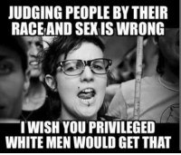 Memes, Sex, and White: UDGING PEOPLE BY THEIR  RACEAND SEX IS WRONG  WISH YOU PRIVILEGED  WHITE MEN WOULD GET THAT (GC)