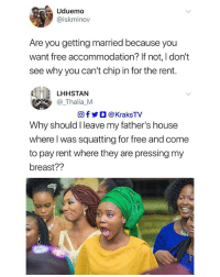 🙆🏽‍♂️🤣😂😂 ➡️ Tag 3 friends to see this Follow @KraksTV: Uduemo  @iskminov  Are you getting married because you  want free accommodation? If not, I don't  see why you can't chip in for the rent.  LHHSTAN  @_Thalia_M  回f y O @ KraksTV  Why should I leave my father's house  where l was squatting for free and come  to pay rent where they are pressing my  breast?? 🙆🏽‍♂️🤣😂😂 ➡️ Tag 3 friends to see this Follow @KraksTV