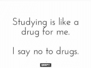 Drugs, Time, and For: udying is like a  ua for me.  I say no to drugs  DEEFY Its time to say NO!!