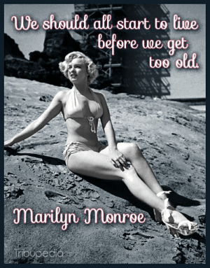 Live, Marilyn Monroe, and Old: ue shoutd all start to lioe  before woe get  marlun monroe We should all start to live before we get too old - Marilyn Monroe ...