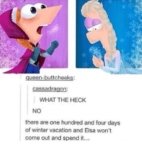Elsa, Memes, and Winter: ueen-buttcheeks:  cassadragon:  WHAT THE HECK  NO  there are one hundred and four days  of winter vacation and Elsa won't  come out and spend it... *triggered because there were too many flyers and not enough bases so i had to sit out stunting*