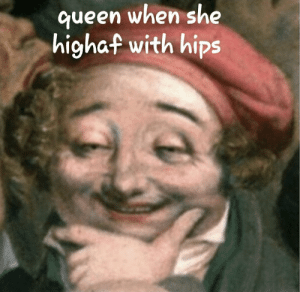 Dank, Memes, and Target: ueen when she  highaf with hips Me wen i king by disguy222 MORE MEMES