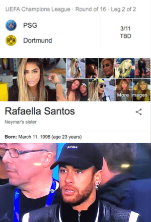 Neymar after seeing the date of the PSG vs Dortmund second leg https://t.co/ShXlP37JPn: UEFA Champions League Round of 16 · Leg 2 of 2  PSG  3/11  TBD  Dortmund   More images  Rafaella Santos  Neymar's sister  Born: March 11, 1996 (age 23 years)   Juul dot. Neymar after seeing the date of the PSG vs Dortmund second leg https://t.co/ShXlP37JPn
