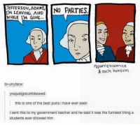 One of the best pun I've ever seen.: UEFFERSON, ADAMS,  NO PARTIES  IM LEAVING, AND  WHILE I'M GONE...  reporrish Comics  & zach hanson  bl-u  ace:  youjustgotunfollowed:  this is one of the best puns i have ever seen  l sent this to my government teacher and he said it was the funniest thing a  Students ever showed him One of the best pun I've ever seen.