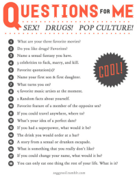 random facts: UESTIONSFoR ME  SEX! DRUGS! POP CULTURE!  What are your three favorite movies?  Do you like drugs? Favorites?  Name a sexual fantasy you have.  3 celebrities to fuck, marry, and kill.  Favorite quotation(s)?  Name your first son & first daughter  What turns you on?  2  3  4  COOL  5  8 favorite music artists at the moment.  2  0  HIf you could travel anywhere, where to?  2  9  4 The drink you would order at a bar?  a Random facts about yourself.  Favorite feature of a member of the opposite sex?  What's your idea of a perfect date?  If you had a superpower, what would it be?  A story from a sexual or drunken escapade.  What is something that you really don't like?  17 If you could change your name, what would it be?  15  16  18  You can only eat one thing the rest of your life. What is it?  soggysoil.tumblr.conm