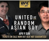 Who's gunna watch ?? 😂😂: UFC  2ll  UNITED ys  RANDOM  ASIAN GUY  APR 9 SUN  TICKETS ON SALE NOW BUT SEAT NOT GUARANTEED Who's gunna watch ?? 😂😂
