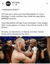 Hmmm I wonder if this is real or Fake News (Can Someone confirm this)?: UFC Daily  1 hr  UFC  ***BREAKING NEWS**  UFC was set to announce Floyd Mayweather Vs. Conor  McGregor 2 under modified rules inSide the cage before  #UFC223 assaults  Floyd Mayweather will fight Conor McGregor in the octagon.  With 4 ounce gloves, no shoes, 5-five minute rounds in 155  division  No kicks, no take downs, no elbows, no knees. Certain  things will be allowed like the clinch. Hmmm I wonder if this is real or Fake News (Can Someone confirm this)?