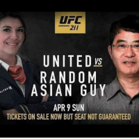 Asian Guy: UFC  UNITED  RANDOM  ASIAN GUY  APR 9 SUN  TICKETS ON SALE NOW BUT SEAT NOT GUARANTEED