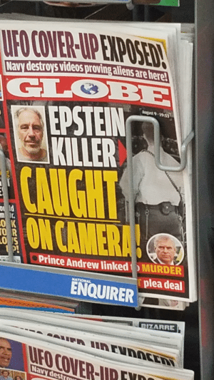 Prince, Videos, and Aliens: UFO COVER-UP EXPOSED!  Navy destroys videoS proving aliens are here!  GLOBE  EPSTEIN  KILLER  August 9-19:53  CAUGHT  O ld  m dr.  ОК  ГO R  LO S  P!  ON CAMERA!  Prince Andrew linked  MURDER  plea deal  NATIONAL  ENQUIRER  BIZARRE  UFA Irvnoccn  UFO COVER-IID  Navy destrmu We found him.