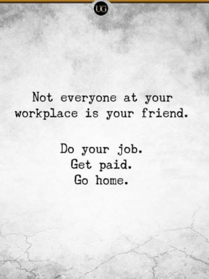 Workplace: UG  Not everyone at your  workplace is your friend.  Do your job.  Get paid.  Go home.