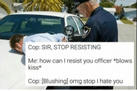 Fam, Memes, and Omg: UG: @Screaminsu  Cop: SIR, STOP RESISTING  Me: how can I resist you officer *blows  kiss*  Cop: [Blushingl omg stop I hate you you're free to go fam