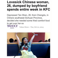 YES.: Lovesick Chinese woman,  26, dumped by boyfriend  spends entire week in KFC  Depressed Tan Shen, 26, from Chengdu, in  China's southwest Sichuan Province,  decided she needed some fried comfort food  to get over her ex  YAHOO!  Yahoo News Tue, Oct 21, 2014  NEWS YES.