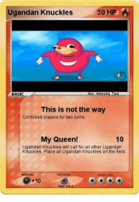"""Dank, Fake, and Meme: Ugandan Knuckles  BASIC  This is not the way  Confuses players for two turns.  My Queen!  10  Ugandan Knuckles will call for all other Ugandan  Knuckles. Place all Ugandan Knuckles on the field.  istace  +10  :fake card <p>He knows da wae via /r/dank_meme <a href=""""http://ift.tt/2mxXtz8"""">http://ift.tt/2mxXtz8</a></p>"""