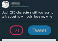 <p>Wholesome love.</p>: Uggh 280 characters still too less to  talk about how much l love my wife  Tweet <p>Wholesome love.</p>