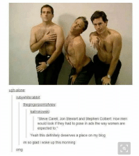 "Being Alone, Definitely, and Ironic: ugh-alone  AMI  rabbit:  kaitrokowski:  ""Steve Carell, Jon Stewart and Stephen Colbert: How men  would look if they had to pose in ads the way women are  expected to.  Yeah this definitely deserves a place on my blog  im so glad woke up this morining  omg"