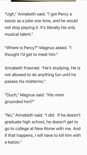 "percyyoulittleshit:   From Rick Riordan's new blog post. : ""Ugh,"" Annabeth said. ""I got Percy a  kazoo as a joke one time, and he would  not stop playing it. It's literally his only  musical talent.""  ""Where is Percy?"" Magnus asked. ""I  thought l'd get to meet him.""  Annabeth frowned. ""He's studying. He is  not allowed to do anything fun until he  passes his midterms.""  ""Ouch,"" Magnus said. ""His mom  grounded him?""  ""No,"" Annabeth said. ""I did. If he doesn't  graduate high school, he doesn't get to  go to college at New Rome with me. And  if that happens, I will have to kill him with  a kazoo."" percyyoulittleshit:   From Rick Riordan's new blog post."