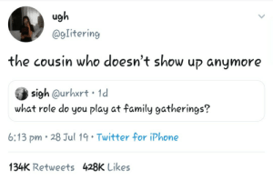 Me irl: ugh  @gIitering  the cousin who doesn't show up anymore  sigh @urhxrt 1d  what role do you play at family gatherings?  6:13 pm 28 Jul 19 Twitter for iPhone  134K Retweets 428K Likes Me irl
