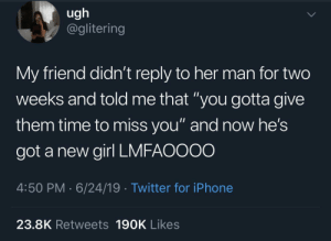 "Iphone, Twitter, and Girl: ugh  @glitering  My friend didn't reply to her man for two  weeks and told me that ""you gotta give  them time to miss you"" and now he's  got a new girl LMFAOOOO  4:50 PM 6/24/19 Twitter for iPhone  23.8K Retweets 190K Likes Hard to get makes you hard to want"
