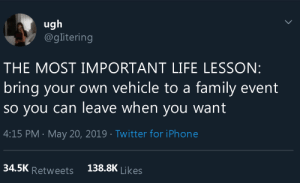 Life Lesson: ugh  @glitering  THE MOST IMPORTANT LIFE LESSON:  bring your own vehicle to a family event  So you can leave when you want  4:15 PM May 20, 2019 Twitter for iPhone  138.8K Likes  34.5K Retweets