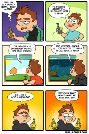 omg-images:Beer - OC: UGH, I'M  IN A SHITTY  MOOD. I NEED  A BEER.  I'M FEELING  GREAT! I'LL  CELEBRATE WITH  A BEER!  THE WEATHER 15  GORGEOUS! PERFECT  FOR BEER DRINKIN'!  THE WEATHER SuCKS,  ALL THE BETTER TO 5TAY  IN AND HAVE A BEER!  DO.... DO I  HAVE A PROBLEM?  you KNoOW WHAT  WOULD MAKE ME  FEEL BETTER?  JHALLCOMICS.COM omg-images:Beer - OC