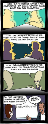 Memes, Physical, and Physics: UGH. THE UNIVERSES PHYSICS IS TOO  ED. TM GONNA SIMPLIFY SOME  RULES FOR OUR SIMULATION.  UGH. THE UNIVERSES PHYSICS IS TOO  COMPLICATED STM GONNA SIMPLIFY SOME  RULES FOR OUR SIMULATION.  UGH, THE UNIVERSES PHYSICS IS TOO  COMPLICATED. I'M GONNA SIMPLIFY SoME  RULES FOR OUR SIMULATION.  SO, THE UNIVERSE  WEIRD  IS MADE ENTIRELY OF  RIGHT  TINy WogguY STRINGS? http://www.smbc-comics.com/comic/2010-11-09