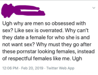 ugh: Ugh why are men so obsessed with  sex? Like sex is overrated. Why can't  they date a female for who she is and  not want sex? Why must they go after  these pornstar looking females, instead  of respectful females like me. Ugh  12:06 PM Feb 20, 2019 Twitter Web App