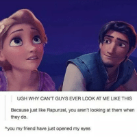 Dad, Memes, and Rapunzel: UGH WHY CAN'T GUYS EVER LOOK AT ME LIKE THIS  Because just like Rapunzel, you aren't looking at them when  they do.  hyou my friend have just opened my eyes Just found out my dad gave away my favorite tube 😣