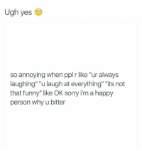 "Funny, Sorry, and Happy: Ugh yes  so annoying when ppl r like ""ur always  laughing"" ""u laugh at everything"" ""its not  that funny"" like OK sorry i'm a happy  person why u bitter"