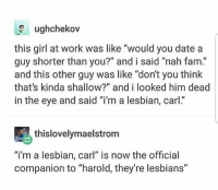 "Fam, Feminism, and Lesbians: ughchekov  this girl at work was like ""would you date a  guy shorter than you?"" and i said ""nah fam.""  and this other guy was like ""don't you think  that's kinda shallow?"" and i looked him dead  in the eye and said ""i'm a lesbian, carl.""  thislovelymaelstrom  ""i'm a lesbian, carl"" is now the official  companion to ""harold, they're lesbians"" Personal IG: @itsricardoortega 