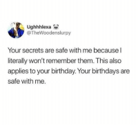 Birthday, Dank, and 🤖: Ughhhlexa  @TheWoodenslurpy  Your secrets are safe with me because l  literally won't remember them. This also  applies to your birthday. Your birthdays are  safe with me.