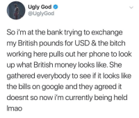 Bitch, God, and Google: Ugly God  @UglyGod  So i'm at the bank trying to exchange  my British pounds for USD & the bitch  working here pulls out her phone to look  up what British money looks like. She  gathered everybody to see if it looks like  the bills on google and they agreed it  doesnt so now i'm currently being held  Imao Pray for Ugly God
