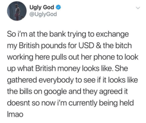 Pray for Ugly God by therealjustinjr MORE MEMES: Ugly God  @UglyGod  So i'm at the bank trying to exchange  my British pounds for USD & the bitch  working here pulls out her phone to look  up what British money looks like. She  gathered everybody to see if it looks like  the bills on google and they agreed it  doesnt so now i'm currently being held  Imao Pray for Ugly God by therealjustinjr MORE MEMES